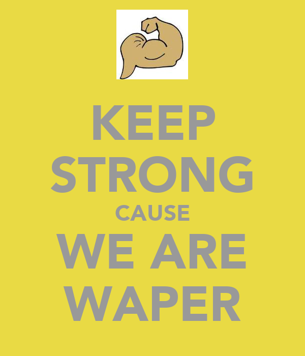 KEEP STRONG CAUSE WE ARE WAPER