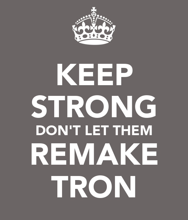 KEEP STRONG DON'T LET THEM REMAKE TRON