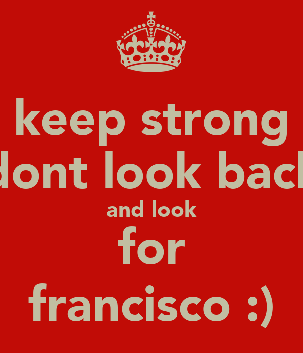 keep strong dont look back and look for francisco :)