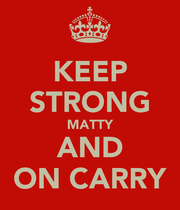KEEP STRONG MATTY AND ON CARRY