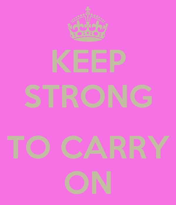 KEEP STRONG  TO CARRY ON