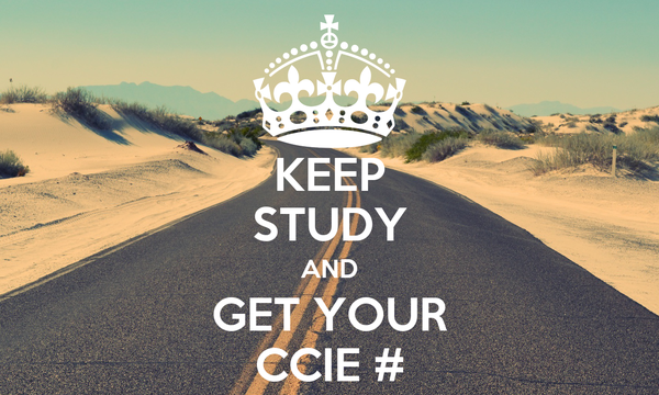 KEEP STUDY AND GET YOUR CCIE #