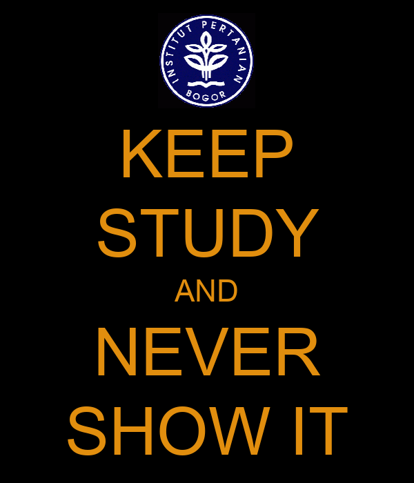 KEEP STUDY AND NEVER SHOW IT