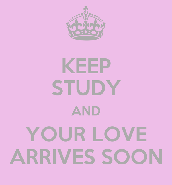 KEEP STUDY AND YOUR LOVE ARRIVES SOON