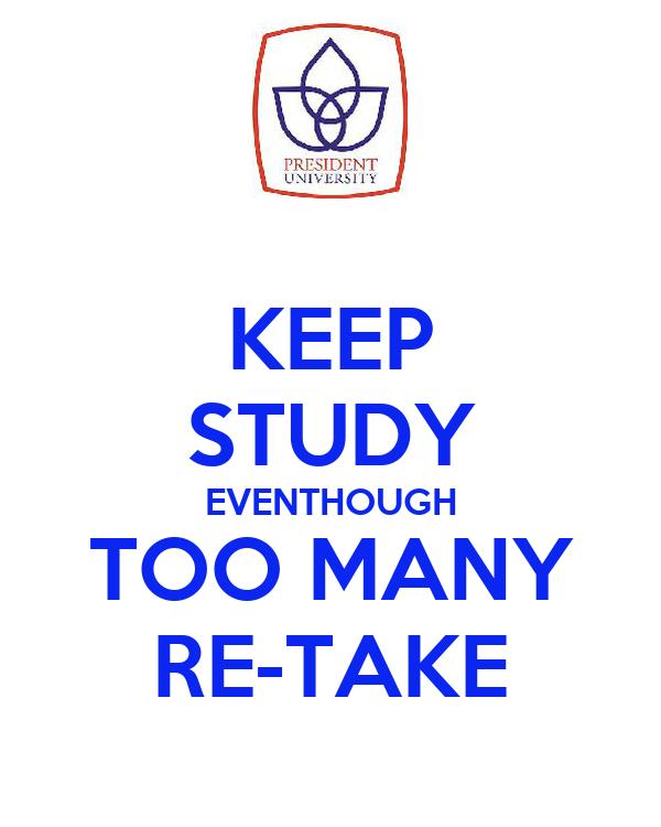 KEEP STUDY EVENTHOUGH TOO MANY RE-TAKE
