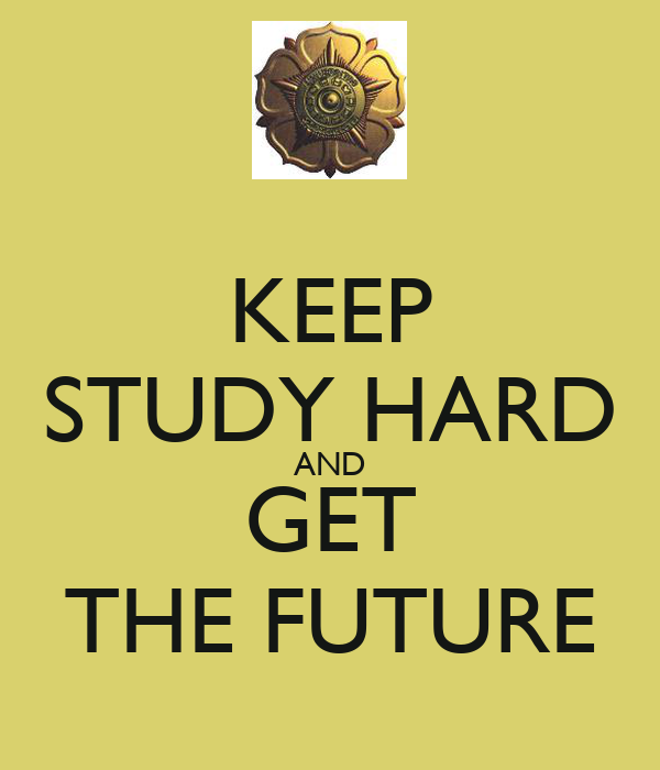 KEEP STUDY HARD AND GET THE FUTURE