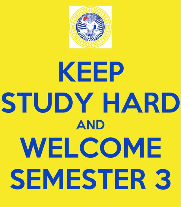 KEEP STUDY HARD AND WELCOME SEMESTER 3