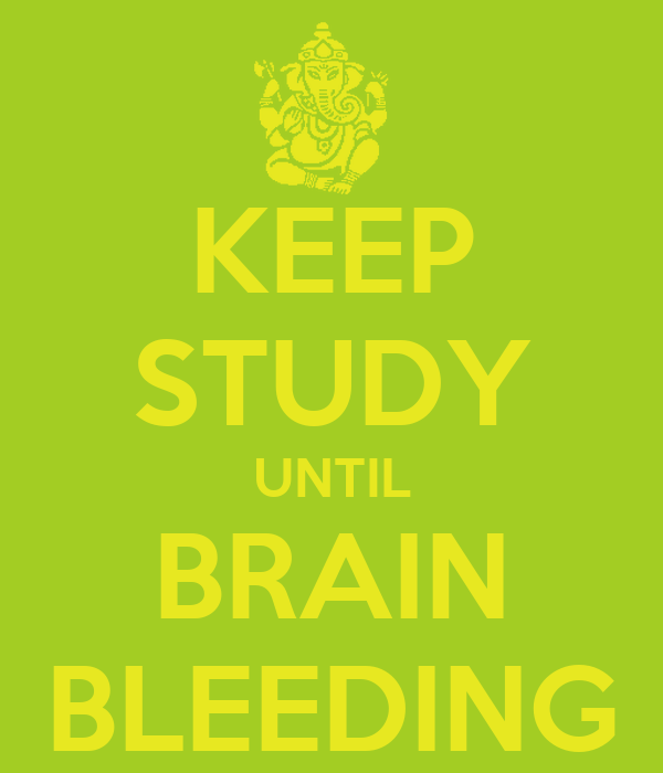 KEEP STUDY UNTIL BRAIN BLEEDING