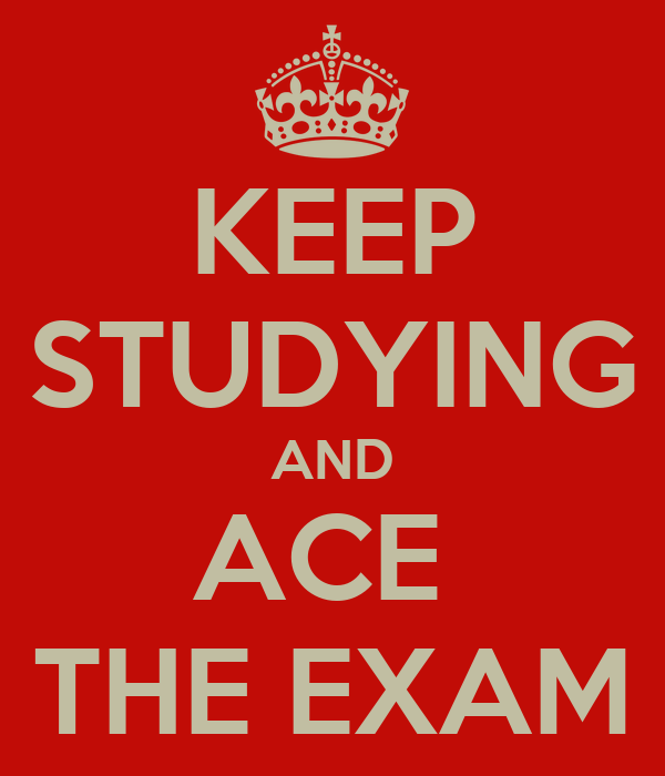 KEEP STUDYING AND ACE  THE EXAM