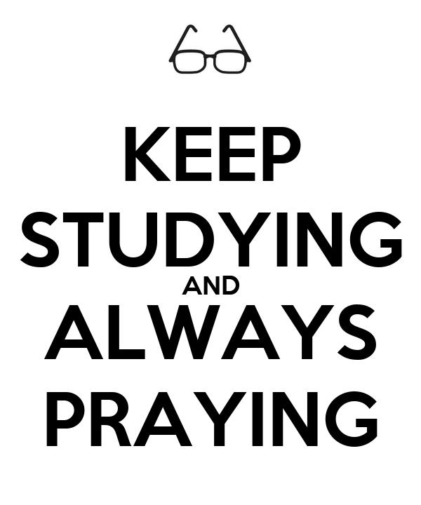 KEEP STUDYING AND ALWAYS PRAYING