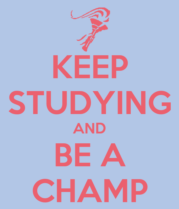 KEEP STUDYING AND BE A CHAMP