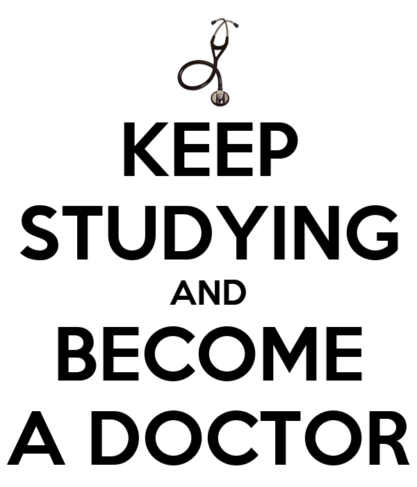 KEEP STUDYING AND BECOME A DOCTOR