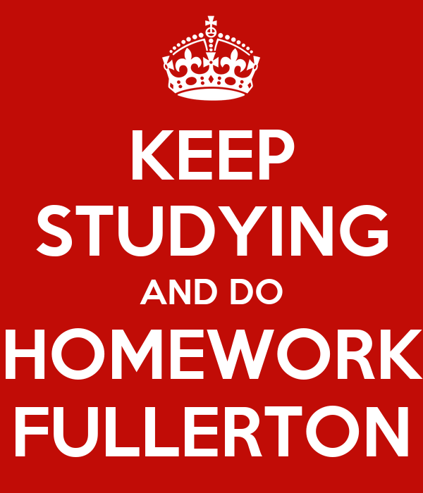 KEEP STUDYING AND DO HOMEWORK FULLERTON