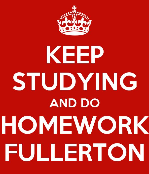 KEEP STUDYING AND DO HOMEWORK FULLERTON