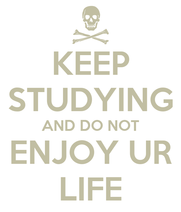 KEEP STUDYING AND DO NOT ENJOY UR LIFE