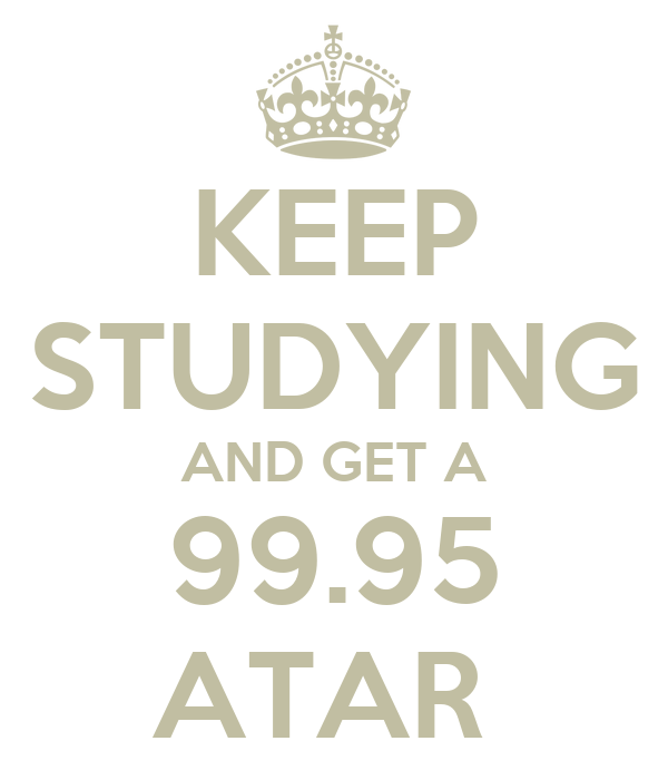KEEP STUDYING AND GET A 99.95 ATAR