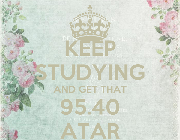 KEEP STUDYING AND GET THAT 95.40 ATAR