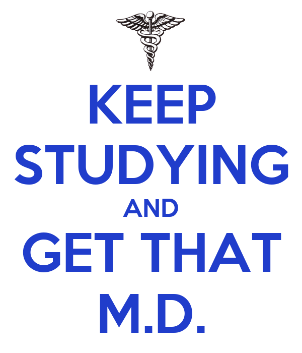 KEEP STUDYING AND GET THAT M.D.