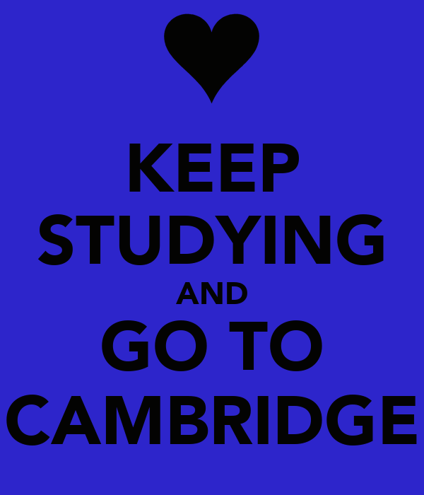 KEEP STUDYING AND GO TO CAMBRIDGE