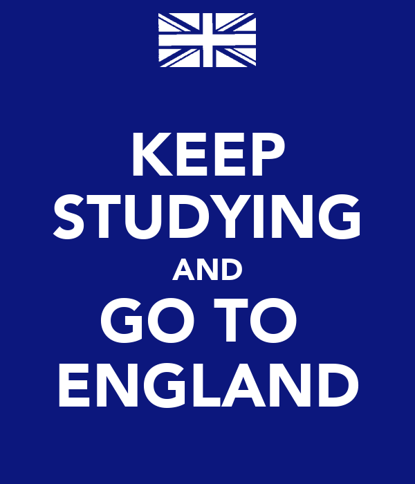 KEEP STUDYING AND GO TO  ENGLAND