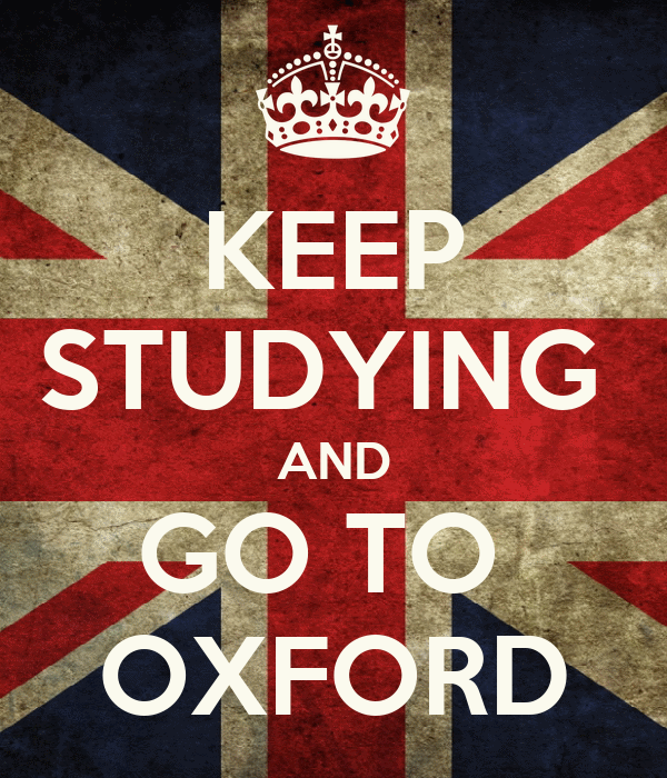 KEEP STUDYING  AND GO TO  OXFORD