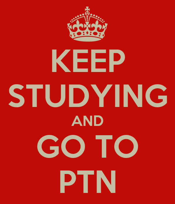 KEEP STUDYING AND GO TO PTN