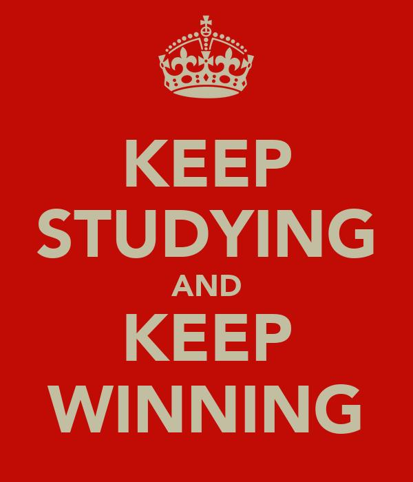 KEEP STUDYING AND KEEP WINNING