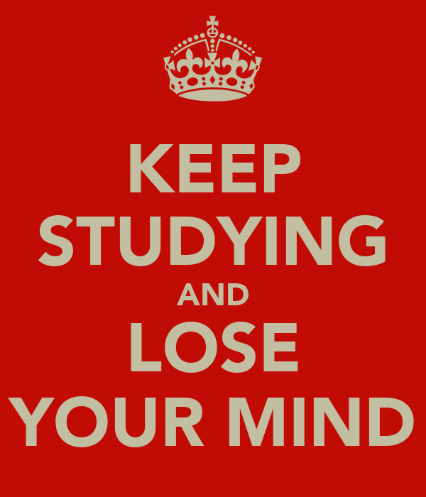 KEEP STUDYING AND LOSE YOUR MIND