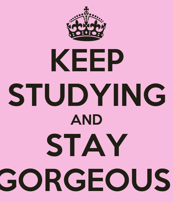 KEEP STUDYING AND STAY GORGEOUS