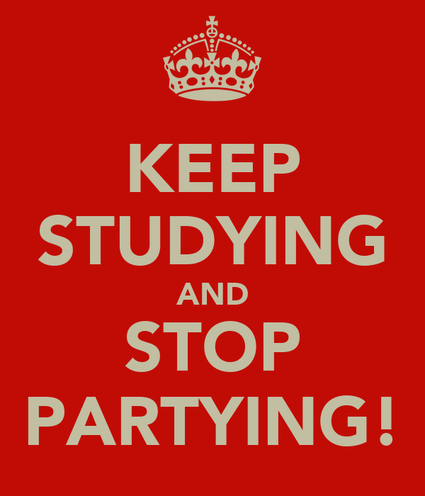 KEEP STUDYING AND STOP PARTYING!