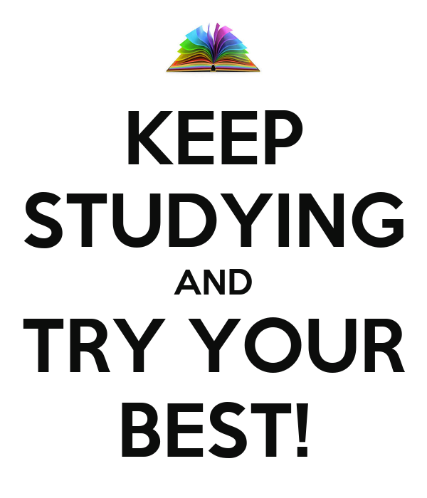 KEEP STUDYING AND TRY YOUR BEST!