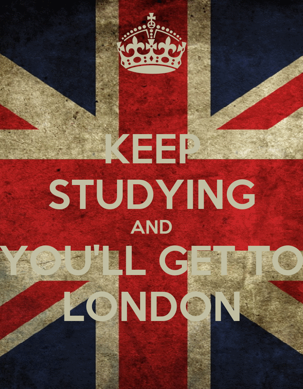 KEEP STUDYING AND YOU'LL GET TO LONDON