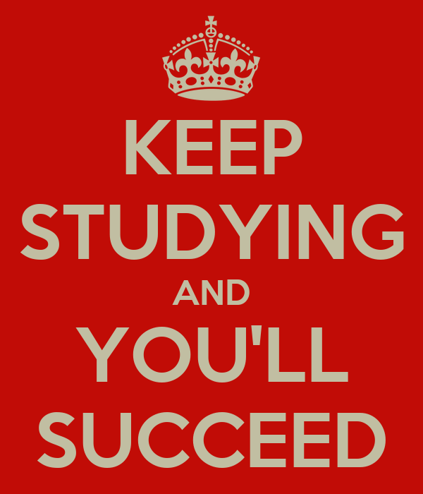 KEEP STUDYING AND YOU'LL SUCCEED