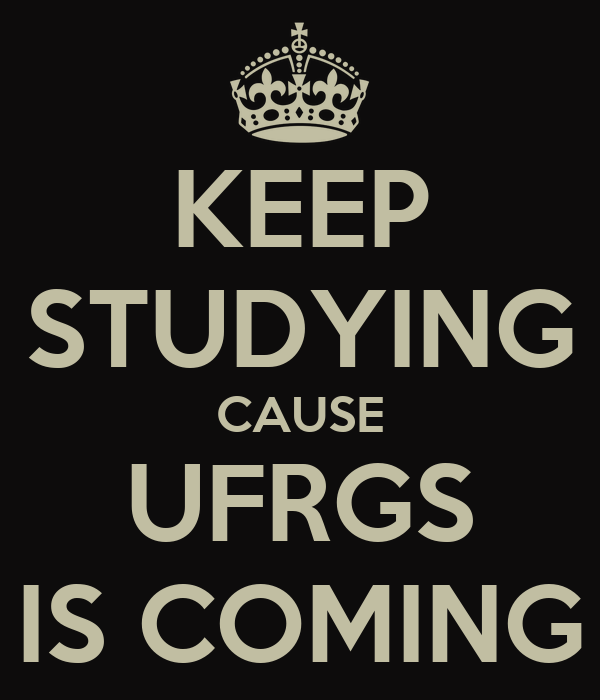 KEEP STUDYING CAUSE UFRGS IS COMING