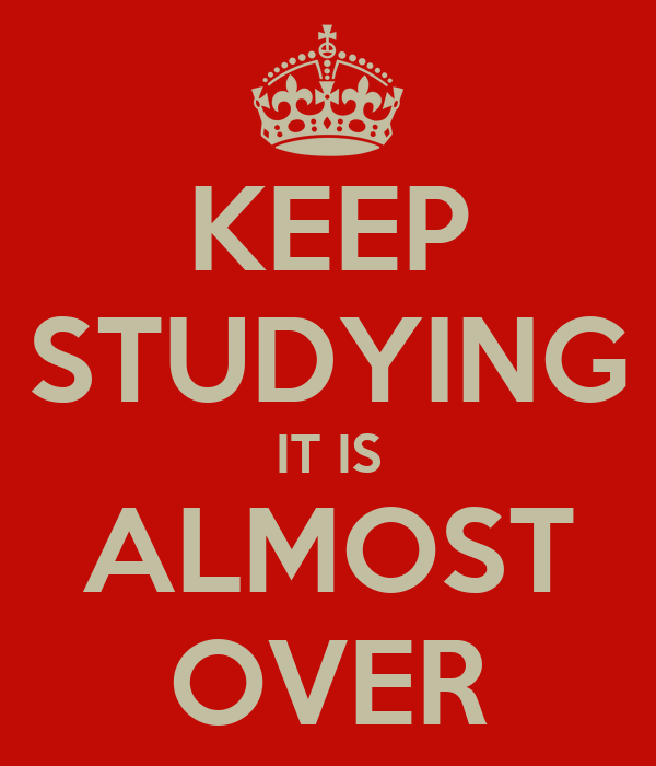 KEEP STUDYING IT IS ALMOST OVER
