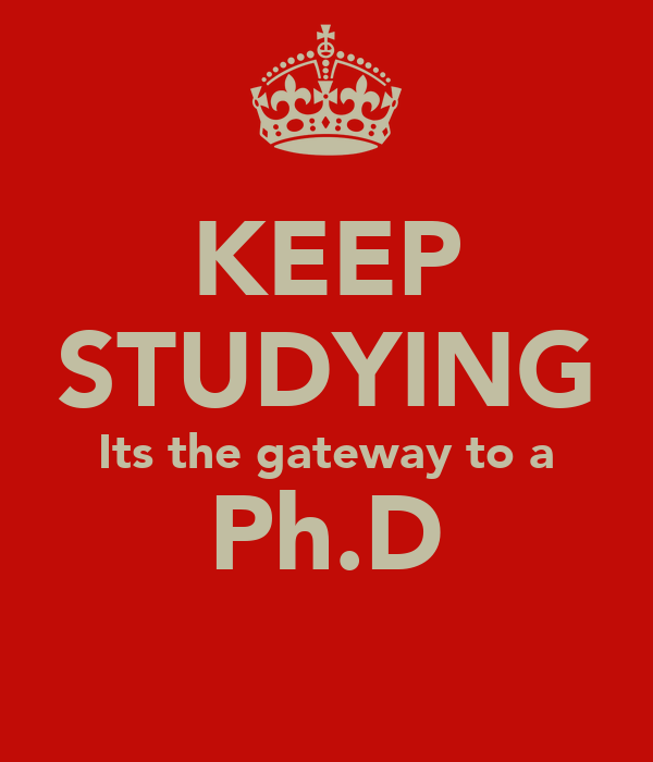 KEEP STUDYING Its the gateway to a Ph.D