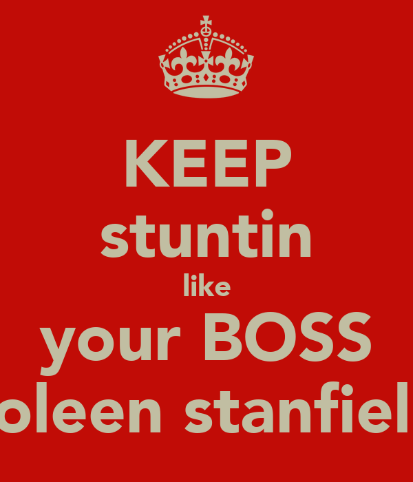 KEEP stuntin like your BOSS coleen stanfield