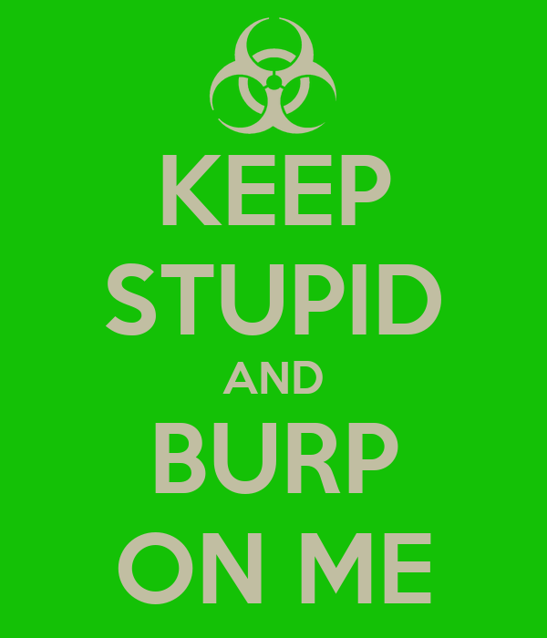 KEEP STUPID AND BURP ON ME