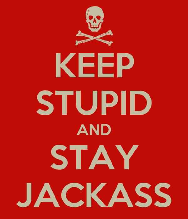 KEEP STUPID AND STAY JACKASS