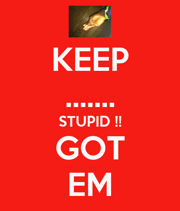KEEP ....... STUPID !! GOT EM