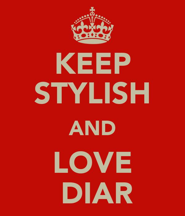 KEEP STYLISH AND LOVE  DIAR