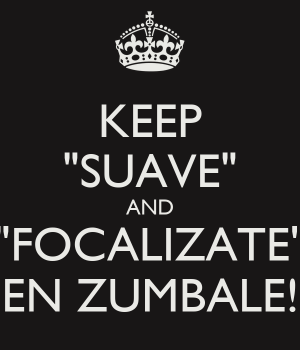 "KEEP ""SUAVE"" AND ""FOCALIZATE"" EN ZUMBALE!"