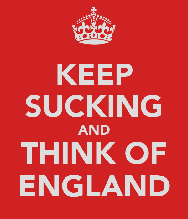 KEEP SUCKING AND THINK OF ENGLAND