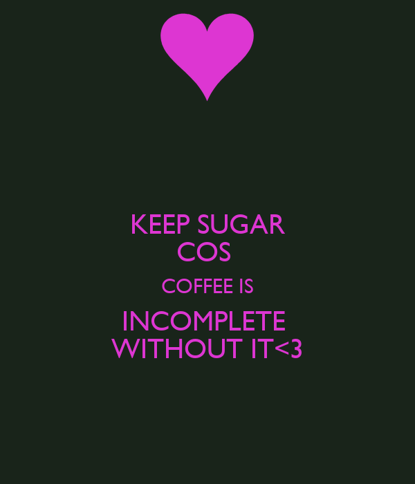 KEEP SUGAR COS  COFFEE IS INCOMPLETE  WITHOUT IT<3