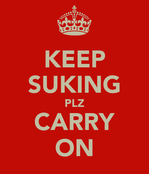 KEEP SUKING PLZ CARRY ON