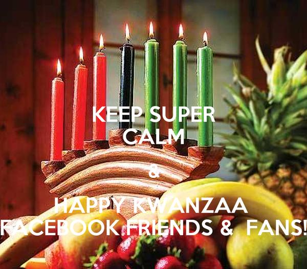 KEEP SUPER CALM & HAPPY KWANZAA  FACEBOOK FRIENDS &  FANS!