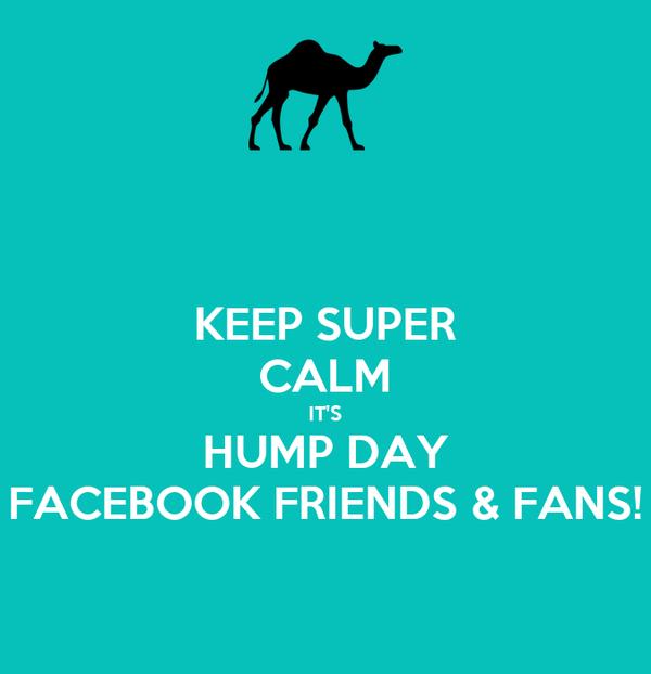 KEEP SUPER CALM IT'S HUMP DAY FACEBOOK FRIENDS & FANS!