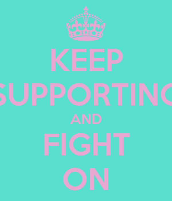 KEEP SUPPORTING AND FIGHT ON