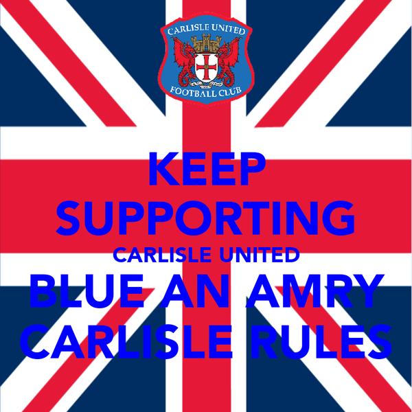 KEEP SUPPORTING CARLISLE UNITED BLUE AN AMRY CARLISLE RULES