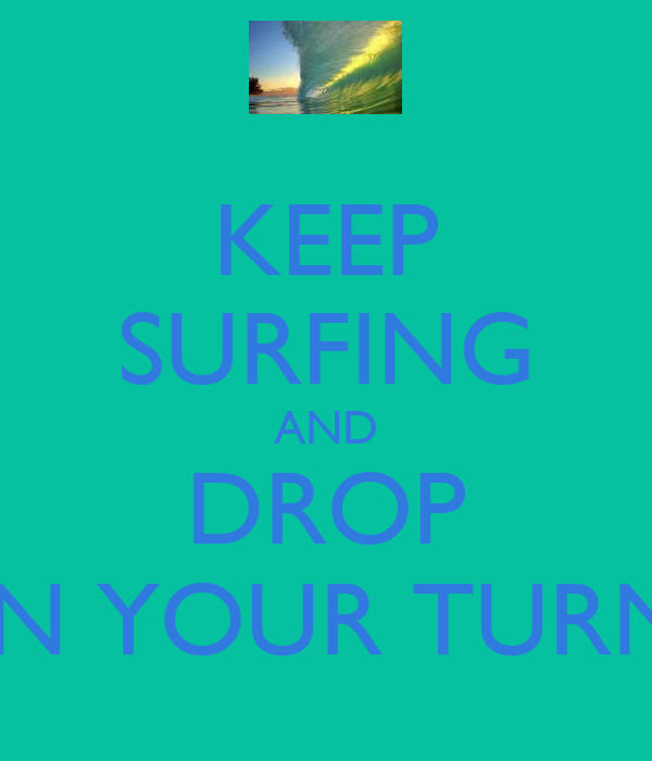 KEEP SURFING AND DROP IN YOUR TURN
